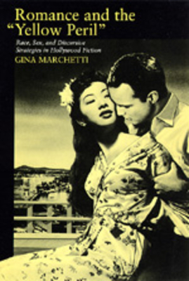 Romance and the Yellow Peril: Race, Sex, and Discursive Strategies in Hollywood Fiction - Marchetti, Gina