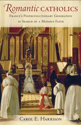 Romantic Catholics: France's Postrevolutionary Generation in Search of a Modern Faith - Harrison, Carol E