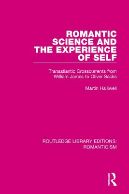 Romantic Science and the Experience of Self: Transatlantic Crosscurrents from William James to Oliver Sacks - Halliwell, Martin
