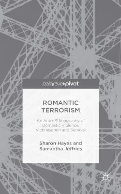 Romantic Terrorism: An Auto-Ethnography of Domestic Violence, Victimization and Survival - Hayes, Sharon, and Jeffries, Samantha