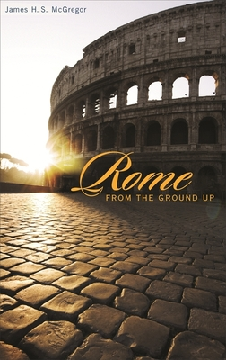 Rome from the Ground Up - McGregor, James H S