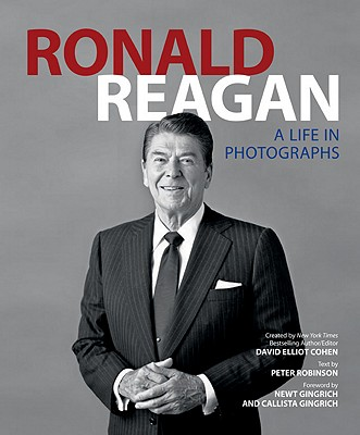 Ronald Reagan: A Life in Photographs - Robinson, Peter (Text by), and Gingrich, Newt, Dr. (Foreword by), and Gingrich, Callista (Foreword by)