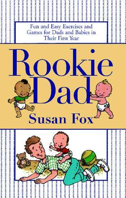 Rookie Dad: Fun and Easy Exercises and Games for Dads and Babies in Their First Year - Fox, Susan, M.A