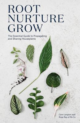 Root, Nurture, Grow: The Essential Guide to Propagating and Sharing Houseplants - Langton, Caro, and Ray, Rose, and Raxworthy, Erika (Photographer)