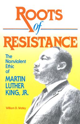 Roots of Resistance: The Nonviolent Ethic of Martin Luther King, Jr. - Watley, William D