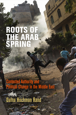 Roots of the Arab Spring: Contested Authority and Political Change in the Middle East - Rand, Dafna Hochman