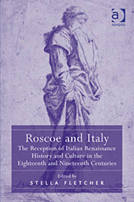 Roscoe and Italy: The Reception of Italian Renaissance History and Culture in the Eighteenth and Nineteenth Centuries - Fletcher, Stella (Editor)