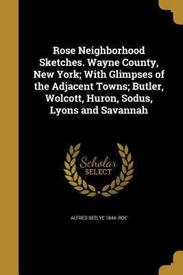 Rose Neighborhood Sketches. Wayne County, New York; With Glimpses of the Adjacent Towns; Butler, Wolcott, Huron, Sodus, Lyons and Savannah - Roe, Alfred Seelye 1844-