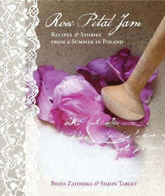 Rose Petal Jam: Recipes and Stories from a Summer in Poland - Zatorska, Beata, and Target, Simon
