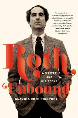 Roth Unbound: A Writer and His Books - Pierpont, Claudia Roth