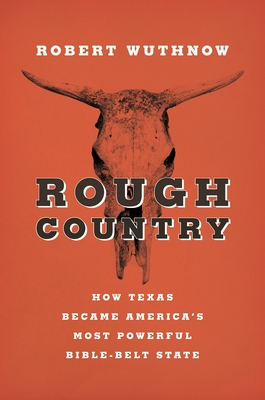 Rough Country: How Texas Became America S Most Powerful Bible-Belt State - Wuthnow, Robert