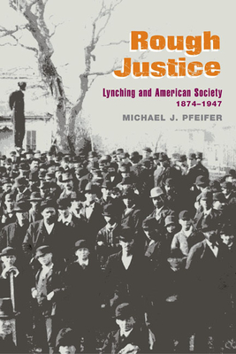 Rough Justice: Lynching and American Society, 1874-1947 - Pfeifer, Michael J
