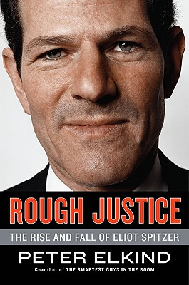 Rough Justice: The Rise and Fall of Eliot Spitzer - Elkind, Peter
