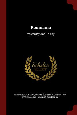 Roumania: Yesterday and To-Day - Gordon, Winifred, Professor