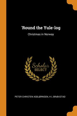'round the Yule-Log: Christmas in Norway - Asbjrnsen, Peter Christen, and Brkstad, H L