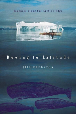 Rowing to Latitude: Journeys Along the Arctic's Edge - Fredston, Jill