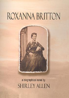 Roxanna Britton: A Biographical Novel - Allen, Shirley S