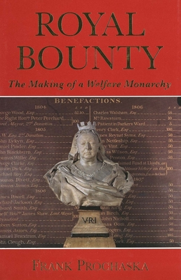 Royal Bounty: The Making of a Welfare Monarchy - Prochaska, Frank