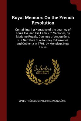 Royal Memoirs on the French Revolution: Containing, I. a Narrative of the Journey of Louis XVI. and His Family to Varennes, by Madame Royale, Duchess of Angouleme. II. a Narrative of a Journey to Bruxelles and Coblentz in 1791, by Monsieur, Now Louis - Angouleme, Marie-Therese Charlotte