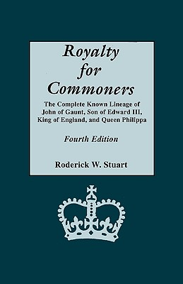Royalty for Commoners. the Complete Known Lineage of John of Gaunt, Son of Edward III, King of England, and Queen Philippa. Fourth Edition - Stuart, Roderick W