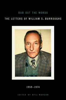 Rub Out the Words: The Letters of William S. Burroughs, 1959-1974 - Burroughs, William S, and Morgan, Bill (Editor)