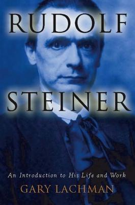 Rudolf Steiner: An Introduction to His Life and Work - Lachman, Gary