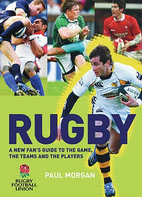 Rugby: A New Fan's Guide to the Game, the Teams and the Players - Morgan, Paul, and Rugby Football Union