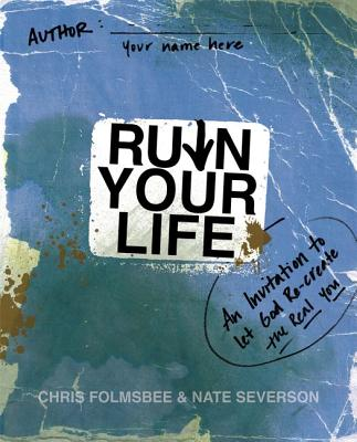 Ruin Your Life: An Invitation to Let God Re-Create the Real You - Folmsbee, Chris, and Severson, Nate