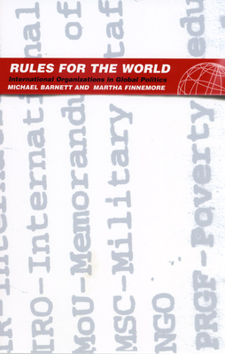 Rules for the World: International Organizations in Global Politics - Barnett, Michael, and Finnemore, Martha