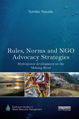 Rules, Norms and NGO Advocacy Strategies: Hydropower Development on the Mekong River - Yasuda, Yumiko