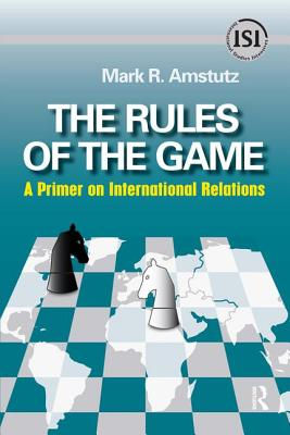 Rules of the Game: A Primer on International Relations - Amstutz, Mark R