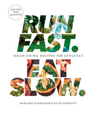 Run Fast. Eat Slow.: Nourishing Recipes for Athletes: A Cookbook - Flanagan, Shalane, and Kopecky, Elyse