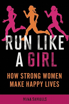 Run Like a Girl: How Strong Women Make Happy Lives - Samuels, Mina