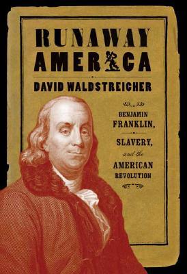 Runaway America: Benjamin Franklin, Slavery, and the American Revolution - Waldstreicher, David