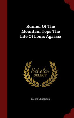 Runner of the Mountain Tops the Life of Louis Agassiz - Robinson, Mabel L