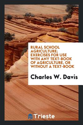 Rural School Agriculture; Exercises for Use with Any Text-Book of Agriculture, or Without a Text-Book - Davis, Charles W