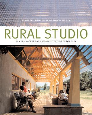 Rural Studio: Samuel Mockbee and an Architecture of Decency - Dean, Andrea Oppenheimer, and Hursley, Timothy (Photographer), and Oppenheimer, Andrea