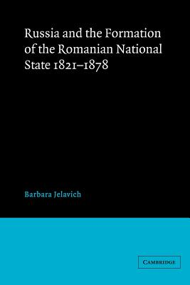 Russia and the Formation of the Romanian National State, 1821 1878 - Jelavich, Barbara