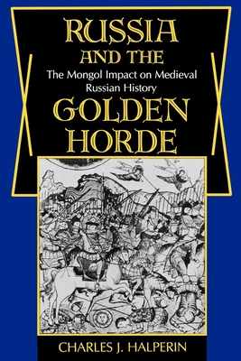 Russia and the Golden Horde: The Mongol Impact on Medieval Russian History - Halperin, Charles