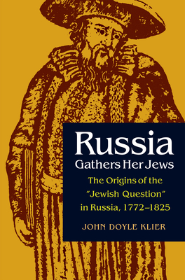 "Russia Gathers Her Jews: The Origins of the ""Jewish Question"" in Russia, 1772-1825 - Klier, John Doyle"