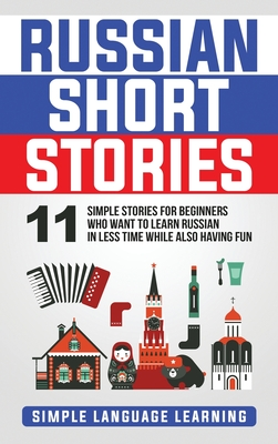 Russian Short Stories: 11 Simple Stories for Beginners Who Want to Learn Russian in Less Time While Also Having Fun - Learning, Simple Language