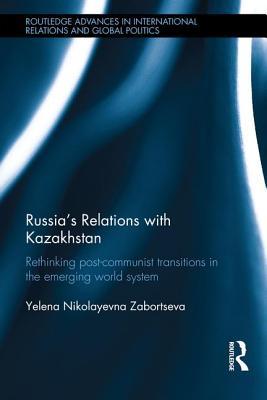Russia's Relations with Kazakhstan: Rethinking Ex-Soviet Transitions in the Emerging World System - Zabortseva, Yelena Nikolayevna