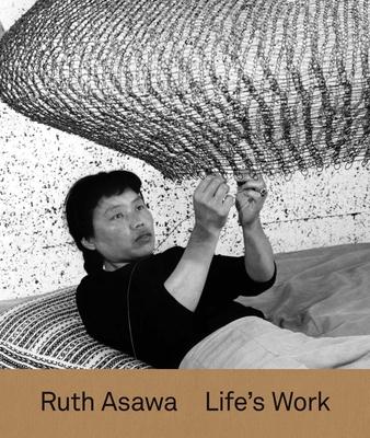 Ruth Asawa: Life's Work - Schenkenberg, Tamara (Editor), and D'Souza, Aruna (Contributions by), and Molesworth, Helen (Contributions by)