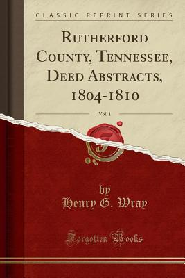 Rutherford County, Tennessee, Deed Abstracts, 1804-1810, Vol. 1 (Classic Reprint) - Wray, Henry G