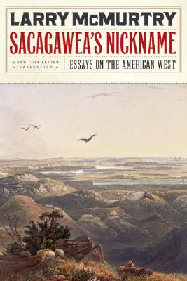 Sacagawea's Nickname: Essays on the American West - McMurtry, Larry