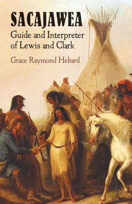 Sacajawea: Guide and Interpreter of Lewis and Clark - Hebard, Grace Raymond