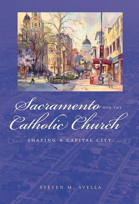 Sacramento and the Catholic Church: Shaping a Capital City - Avella, Steven
