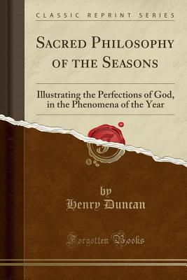 Sacred Philosophy of the Seasons: Illustrating the Perfections of God, in the Phenomena of the Year (Classic Reprint) - Duncan, Henry