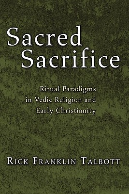 Sacred Sacrifice: Ritual Paradigms in Vedic Religion and Early Christianity - Talbott, Rick Franklin