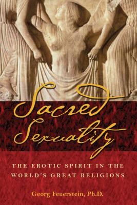 Sacred Sexuality: The Erotic Spirit in the World's Great Religions - Feuerstein, Georg, PH.D., and Feuerstein, PH D